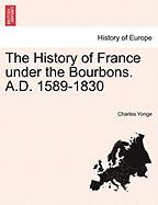 The History of France Under the Bourbons. A.D. 1589-1830 - Yonge, Charles