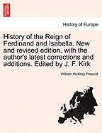 History of the Reign of Ferdinand and Isabella. New and Revised Edition, with the Author's Latest Corrections and Additions. Edited by J. F. Kirk