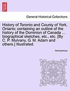 History of Toronto and County of York, Ontario; Containing an Outline of the History of the Dominion of Canada ... Biographical Sketches, Etc., Etc. [ - Anonymous