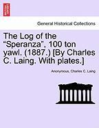 "The Log of the ""Speranza,"" 100 Ton Yawl. (1887.) [By Charles C. Laing. with Plates.]"