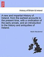 A  New and Impartial History of Ireland, from the Earliest Accounts to the Present Time, with a Vindication of the Early Annals, and an Introduction