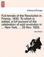Full Annals of the Revolution in France, 1830. to Which Is Added, a Full Account of the Celebration of Said Revolution in ... New York, ... 25 Nov. 18 - Moses, Myer