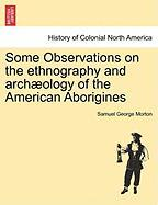 Some Observations on the Ethnography and Arch Ology of the American Aborigines - Morton, Samuel George