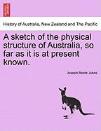 A Sketch of the Physical Structure of Australia, So Far as It Is at Present Known. - Jukes, Joseph Beete