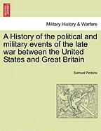 A History of the Political and Military Events of the Late War Between the United States and Great Britain
