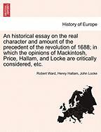 An Historical Essay on the Real Character and Amount of the Precedent of the Revolution of 1688; In Which the Opinions of Mackintosh, Price, Hallam,