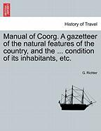 Manual of Coorg. a Gazetteer of the Natural Features of the Country, and the ... Condition of Its Inhabitants, Etc. - Richter, G.
