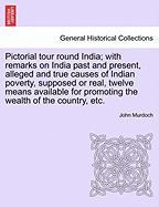 Pictorial Tour Round India; With Remarks on India Past and Present, Alleged and True Causes of Indian Poverty, Supposed or Real, Twelve Means Availabl - Murdoch, John