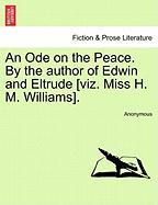 An Ode on the Peace. by the Author of Edwin and Eltrude [Viz. Miss H. M. Williams]. - Anonymous