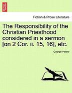 The Responsibility of the Christian Priesthood Considered in a Sermon [On 2 Cor. II. 15, 16], Etc. - Pellew, George