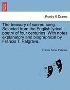The Treasury of Sacred Song. Selected from the English Lyrical Poetry of Four Centuries. with Notes Explanatory and Biographical by Francis T. Palgrav - Palgrave, Francis Turner