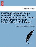 """Lyrical and Dramatic Poems Selected from the Works of Robert Browning. with an Extract from Stedman's """"Victorian Poets."""" Edited by E. T. Mason."""