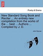 New Standard Song Book and Reciter ... an Entirely New Compilation from the Works of the ... Best ... Authors ... Compiled by J. D. - Diprose, John