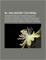 El Salvador colonial: Alcaldes Mayores de San Salvador, Alcaldes Mayores de Sonsonate, Capitana General de Guatemala, Conquista de El Salvador (Spanish Edition)