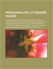 Personnalit littraire suisse: Philologue suisse, Philosophe suisse, crivain suisse, diteur suisse, Albert Einstein, Jean-Jacques Rousseau (French Edition)