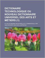 Dictionaire Technologique Ou Nouveau Dictionnaire Universel Des Arts Et M?tiers (1); Et de'Leconomie Industrielle Et Commerciale, Par Une Socci?te Dee[paperback]