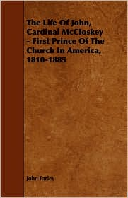 The Life of John, Cardinal McCloskey - First Prince of the Church in America, 1810-1885