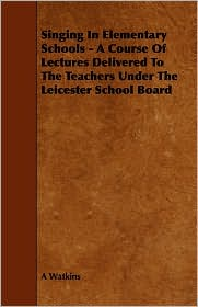 Singing in Elementary Schools - A Course of Lectures Delivered to the Teachers Under the Leicester School Board