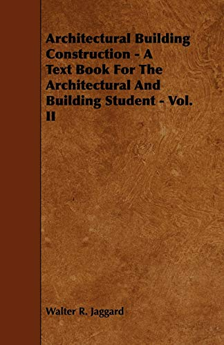 Architectural Building Construction - A Text Book for the Architectural and Building Student - Vol. II: 2 - Jaggard, Walter R.