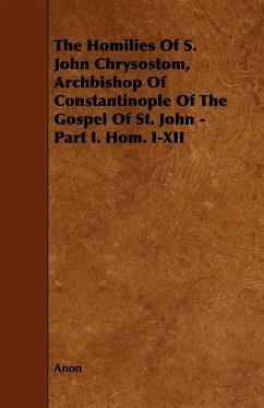 The Homilies of S. John Chrysostom, Archbishop of Constantinople of the Gospel of St. John - Part I. Hom. I-XII