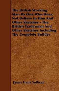 The British Working Man by One Who Does Not Believe in Him and Other Sketches - The British Tradesman and Other Sketches Including the Complete Builde