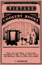 Wines You Can Make - A Practical Handbook on How to Make These Cheap and Delicious Wines in One's Own Home