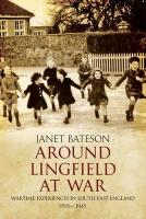 Around Lingfield at War: Wartime Experiences in South-East England, 1939-1945 - Bateson, Janet