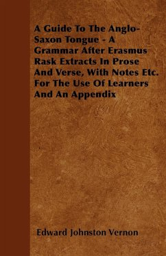 A  Guide to the Anglo-Saxon Tongue - A Grammar After Erasmus Rask Extracts in Prose and Verse, with Notes Etc. for the Use of Learners and an Appendi