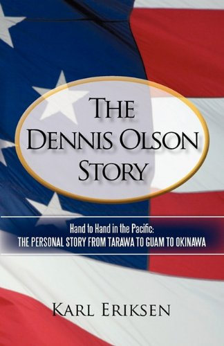 The Dennis Olson Story: Hand to Hand in the Pacific: The Personal Story from Tarawa to Guam to Okinawa - Karl Eriksen