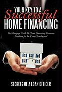 Your Key to a Successful Home Financing: The Mortgage Guide & Home Financing Resources Excellent for 1st Time Homebuyers!