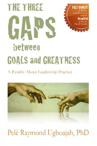 The Three Gaps Between Goals And Greatness: A Parable About Leadership Practice - Pele Raymond Ugboajah PhD