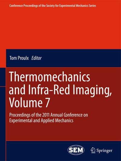 Thermomechanics and Infra-Red Imaging, Volume 7 : Proceedings of the 2011 Annual Conference on Experimental and Applied Mechanics - Tom Proulx