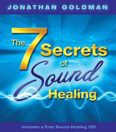 The 7 Secrets of Sound Healing: Includes a FREE Sound Healing CD! - Jonathan Goldman