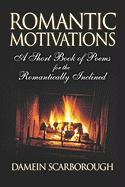 Romantic Motivations: A Short Book of Poems for the Romantically Inclined - Scarborough, Damein