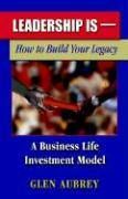 Leadership Is-: How to Build Your Legacy, a Business Life Investment Model