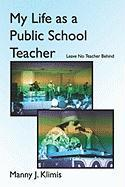 My Life as a Public School Teacher: Leave No Teacher Behind - Klimis, Manny J.