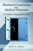 Shuttered Curiosities and Medical Prisoners: A Career in Long Term Care - Huber, April L.