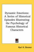 Dynamic Emotions: A Series of Historical Episodes Illustrating the Psychology of Famous Historical Characters - Bremer, Karl H.