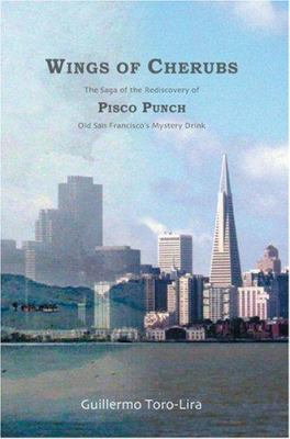 Wings of Cherubs : The Saga of the Rediscovery of Pisco Punch Old San Francisco's Mystery Drink - Guillermo Toro-Lira