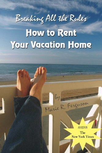 Breaking All the Rules: How to Rent Your Vacation Home including Welcome Book - Marie R. Ferguson