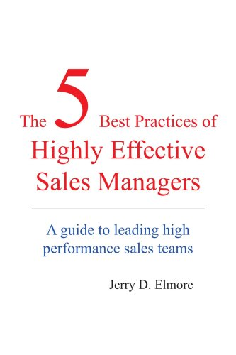 The 5 Best Practices of Highly Effective Sales Managers: A Guide to Leading High Performance Sales Teams - Jerry Elmore