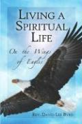 Living a Spiritual Life: On the Wings of Eagles - Byrd, Rev David Lee