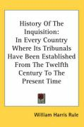 History of the Inquisition: In Every Country Where Its Tribunals Have Been Established from the Twelfth Century to the Present Time - Rule, William Harris