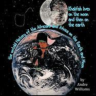 Khalifah Lives on the Moon and Then on the Earth: The Untold History of the Africans and Africa on the Earth and Moon - Williams, Andre