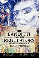 The Banditti and the Regulators: Passion and Terrorism in Lincoln's Wild Midwest - Donna Patten Goldsmith-Day, Patten Golds; Goldsmith-Day