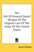 The Life of General Daniel Morgan of the Virginia Line of the Army of the United States - Graham, James