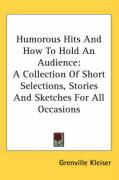 Humorous Hits and How to Hold an Audience: A Collection of Short Selections, Stories and Sketches for All Occasions - Kleiser, Grenville