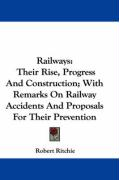Railways: Their Rise, Progress and Construction; With Remarks on Railway Accidents and Proposals for Their Prevention - Ritchie, Robert
