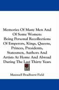 Memories of Many Men and of Some Women: Being Personal Recollections of Emperors, Kings, Queens, Princes, Presidents, Statesmen, Authors and Artists a - Field, Maunsell Bradhurst