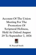 Account of the Union Meeting for the Promotion of Scriptural Holiness, Held at Oxford August 29 to September 7, 1874